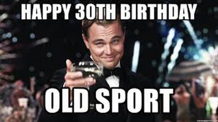 "101 Happy 30th Birthday Memes - ""Happy 30th birthday old sport."""