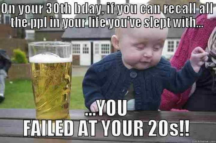 "101 Happy 30th Birthday Memes - ""On your 30th bday, if you can recall all the ppl in your life you've slept with...You failed at your 20s!!"""