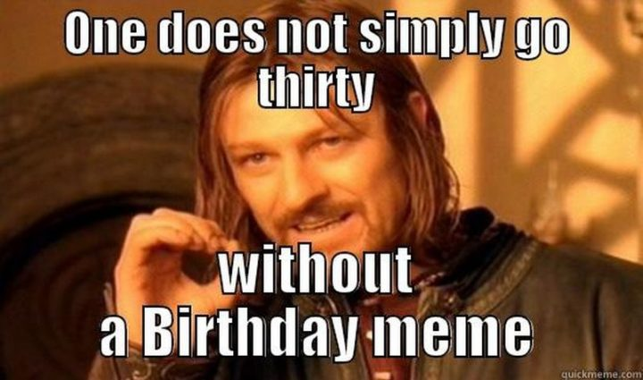 "101 Happy 30th Birthday Memes - ""One does not simply go thirty without a birthday meme."""