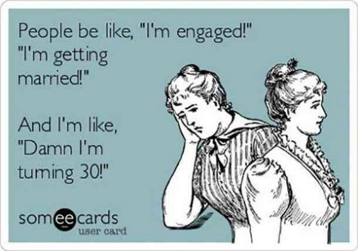"101 Happy 30th Birthday Memes - ""People be like, 'I'm engaged!', 'I'm getting married!'. And I'm like, 'Damn I'm turning 30!'."""