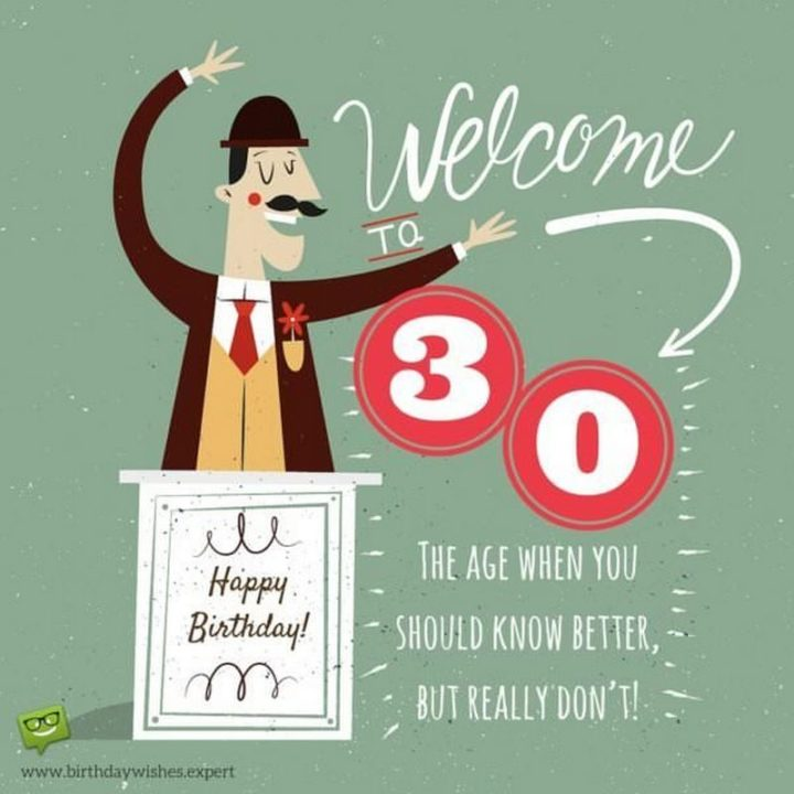 "101 Happy 30th Birthday Memes - ""Happy Birthday! Welcome to 30. The age when you should know better, but really you don't."""
