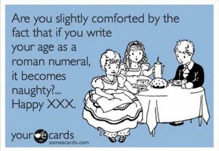 "101 Happy 30th Birthday Memes - ""Are you slightly comforted by the fact that if you write your age as a roman numeral, it becomes naughty?...Happy XXX."""