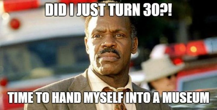 "101 Happy 30th Birthday Memes - ""Did I just turn 30?! Time to hand myself into a museum."""