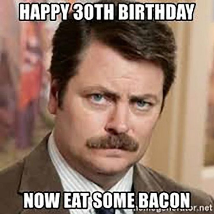 "101 Happy 30th Birthday Memes - ""Happy 30th birthday. Now eat some bacon."""