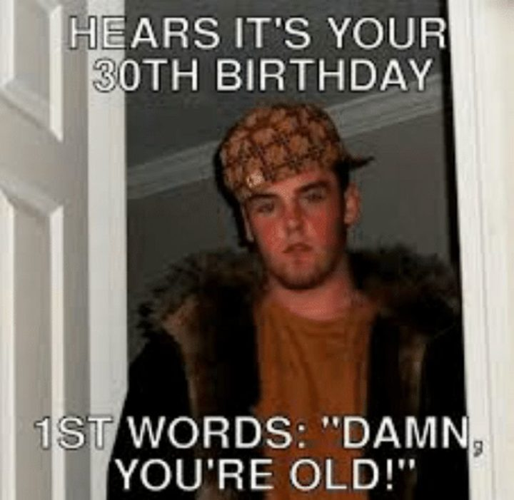 "101 Happy 30th Birthday Memes - ""Hears it's your 30th birthday. 1st words: 'Damn, you're old!'"""