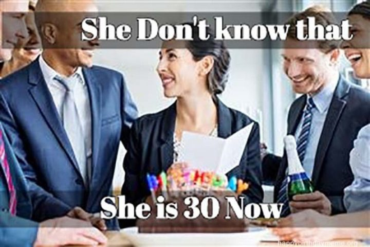 "101 Happy 30th Birthday Memes - ""She don't know that she is 30 now."""