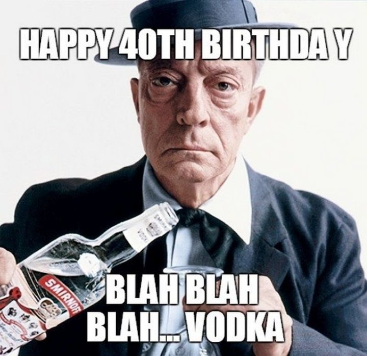 "101 Happy 40th Birthday Memes - ""Happy 40th birthday. Blah, blah, blah...Vodka."""
