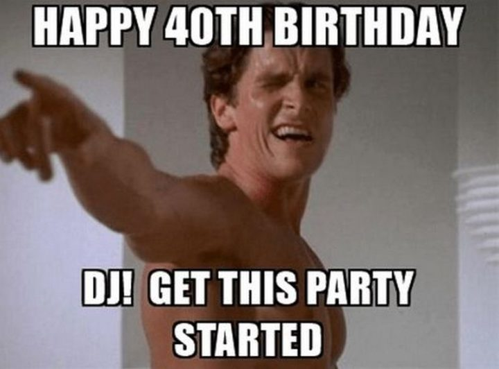 "101 Happy 40th Birthday Memes - ""Happy 40th Birthday. DJ! Get this party started."""