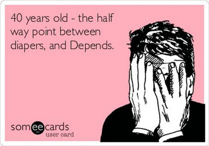 "101 Happy 40th Birthday Memes - ""40 years old - the half way point between diapers, and Depends."""
