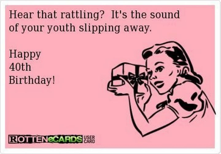 "101 Happy 40th Birthday Memes - ""Hear that rattling? It's the sound of your youth slipping away. Happy 40th Birthday!"""