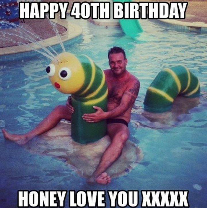 "101 Happy 40th Birthday Memes - ""Happy 40th birthday honey. Love you XXXXX."""