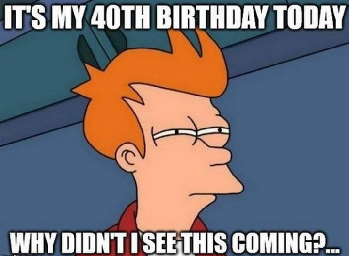 "101 Happy 40th Birthday Memes - ""It's my 40th birthday today. Why didn't I see this coming?..."""