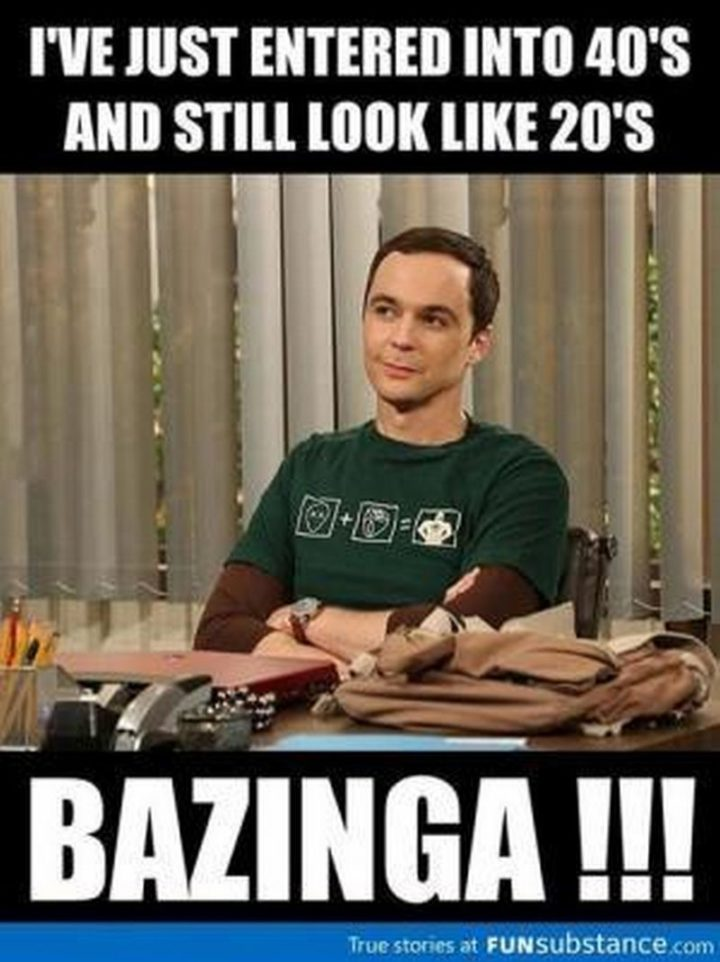 "101 Happy 40th Birthday Memes - ""I've just entered into 40's and still look like 20's. Bazinga!!!"""