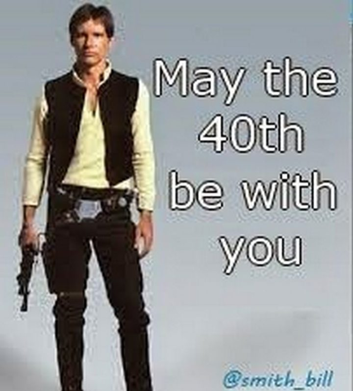 "101 Happy 40th Birthday Memes - ""May the 40th be with you."""