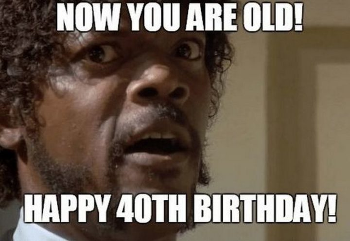 "101 Happy 40th Birthday Memes - ""Now you are old! Happy 40th birthday!"""