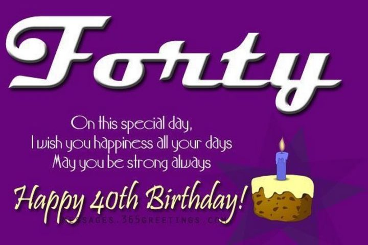 "101 Happy 40th Birthday Memes - ""Forty. On this special day, I wish you happiness all your days. May you be strong always. Happy 40th Birthday!"""