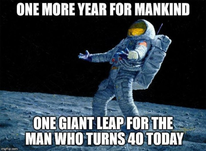 "101 Happy 40th Birthday Memes - ""One more year for mankind. One giant leap for the man who turns 40 today."""
