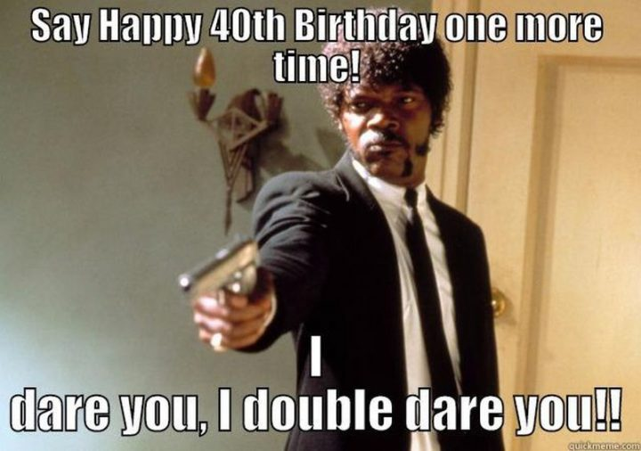 "101 Happy 40th Birthday Memes - ""Say Happy 40 Birthday one more time! I dare you, I double dare you!!"""