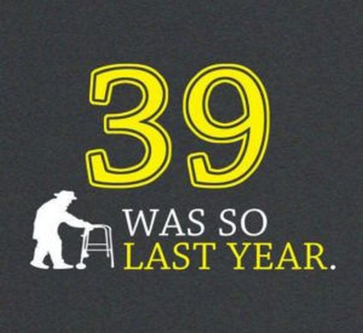 "101 Happy 40th Birthday Memes - ""39 was so last year."""