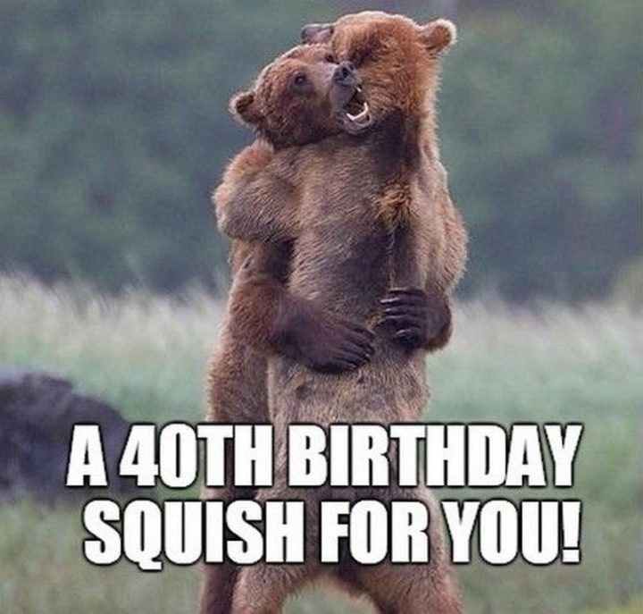 "101 Happy 40th Birthday Memes - ""A 40th birthday squish for you!"""