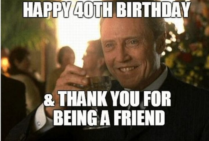 "101 Happy 40th Birthday Memes - ""Happy 40th birthday and thank you for being a friend."""