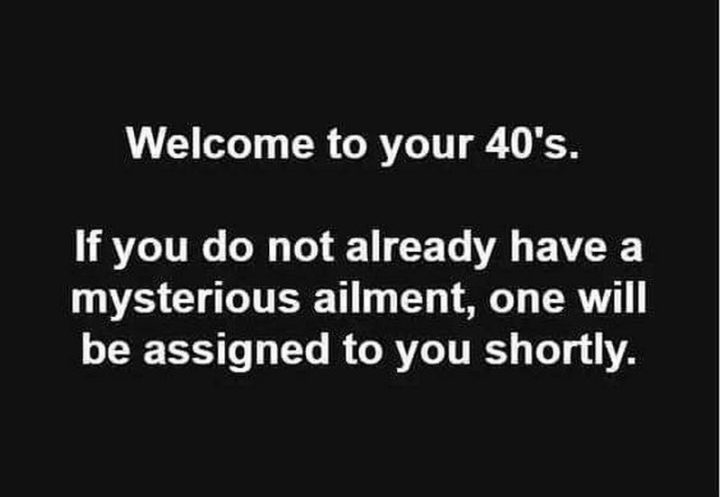 "101 Happy 40th Birthday Memes - ""Welcome to your 40's. If you do not already have a mysterious ailment, one will be assigned to you shortly."""