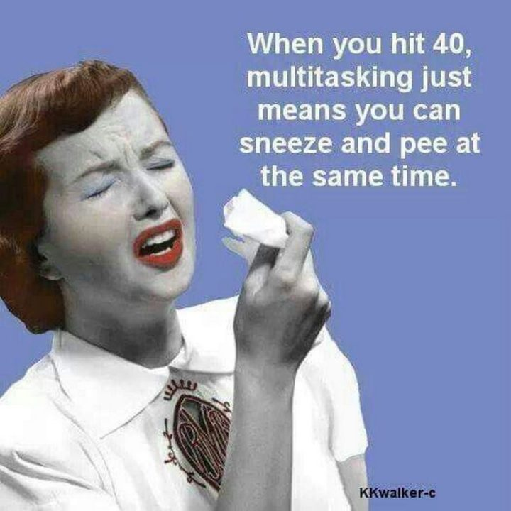 "101 Happy 40th Birthday Memes - ""When you hit 40, multitasking just means you can sneeze and pee at the same time."""