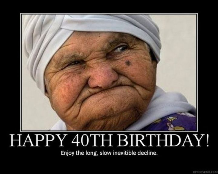 "101 Happy 40th Birthday Memes - ""Happy 40th Birthday! Enjoy the long, slow inevitable decline."""