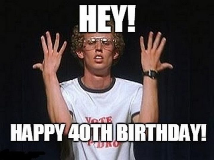 "101 Happy 40th Birthday Memes - ""Hey! Happy 40th birthday!"""