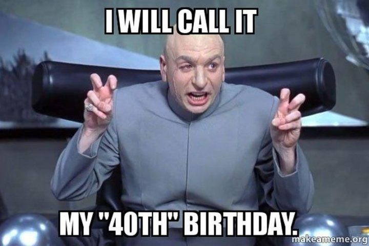 "101 Happy 40th Birthday Memes - ""I will call it my '40th' birthday."""