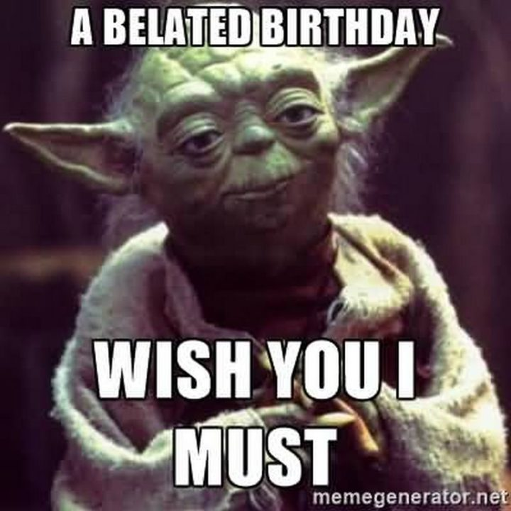 "85 Happy Belated Birthday Memes - ""A belated birthday wish you I must."""