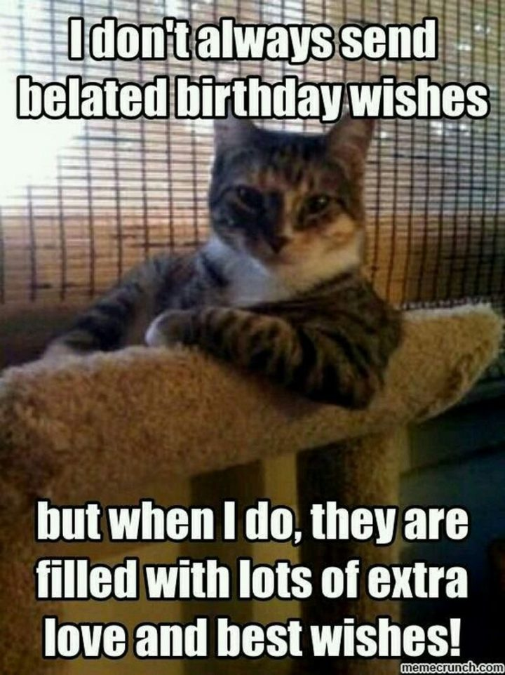"85 Happy Belated Birthday Memes - ""I don't always send belated birthday wishes but when I do, they are filled with lots of extra love and best wishes!"""