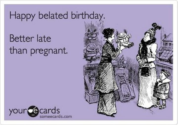 "85 Happy Belated Birthday Memes - ""Happy belated birthday. Better late than pregnant."""