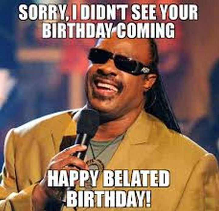 "85 Happy Belated Birthday Memes - ""Sorry, I didn't see your birthday coming. Happy belated birthday!"""