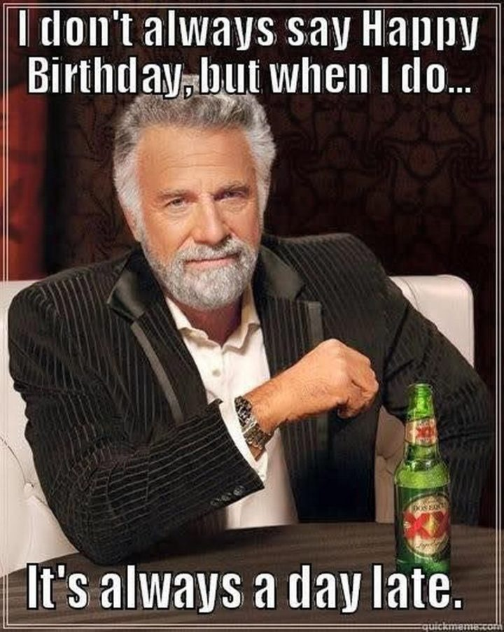 "85 Happy Belated Birthday Memes - ""I don't always say Happy Birthday, but when I do...It's always a day late."""