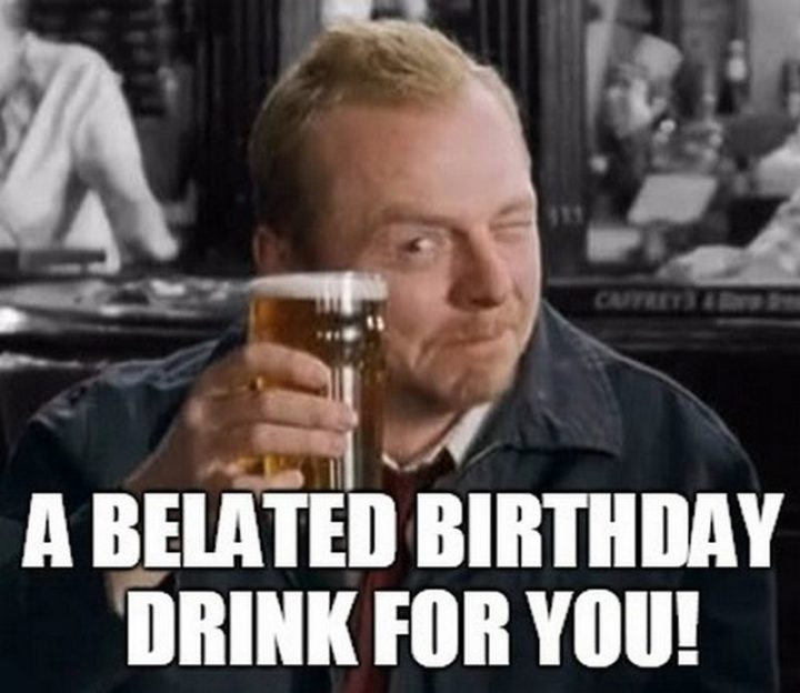 "85 Happy Belated Birthday Memes - ""A belated birthday drink for you!"""