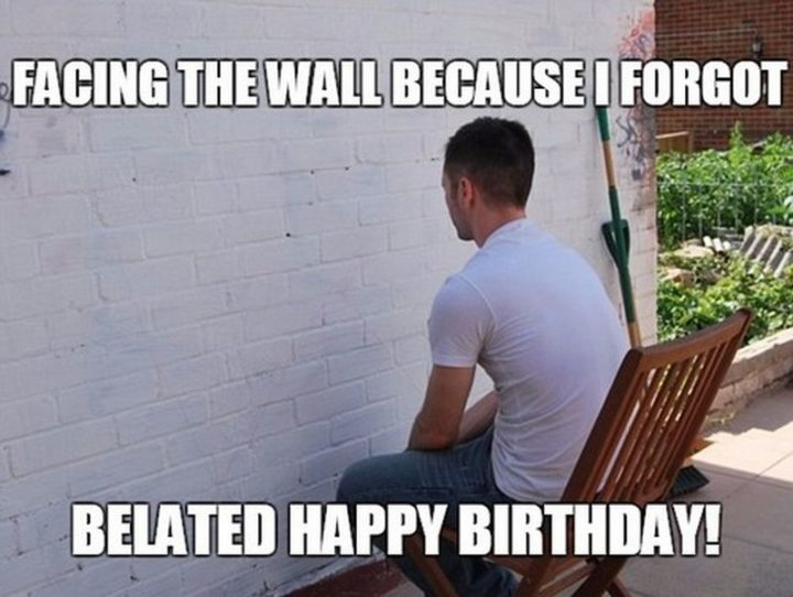 "85 Happy Belated Birthday Memes - ""Facing the wall because I forgot. Belated happy birthday!"""
