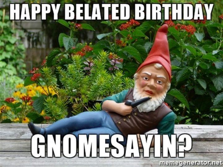 "85 Happy Belated Birthday Memes - ""Happy belated birthday. Gnomesayin?"""