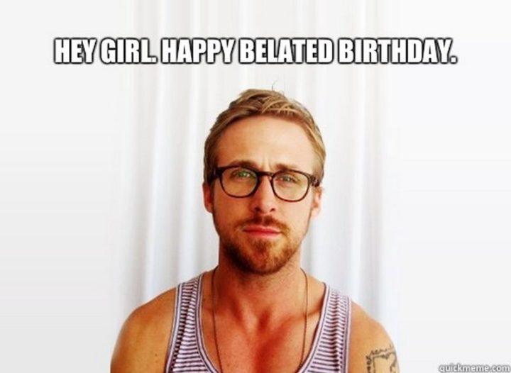 "85 Happy Belated Birthday Memes - ""Hey girl. Happy belated birthday meme."""