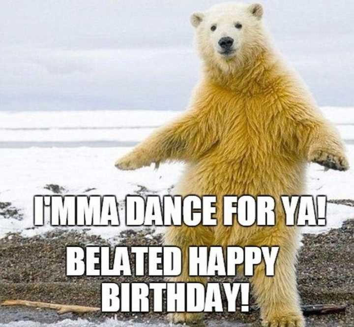 "85 Happy Belated Birthday Memes - ""I'mma dance for ya! Belated happy birthday!"""