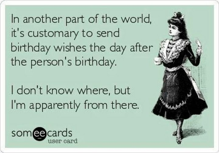 "85 Happy Belated Birthday Memes - ""In another part of the world, it's customary to send birthday wishes the day after the person's birthday. I don't know where, but I'm apparently from there."""