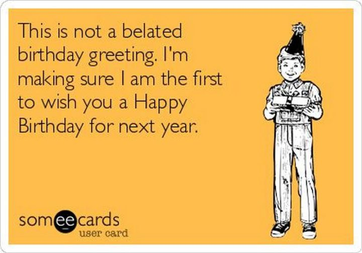 "85 Happy Belated Birthday Memes - ""This is not a belated birthday greeting. I'm making sure I am the first to wish you a Happy Birthday for next year."""