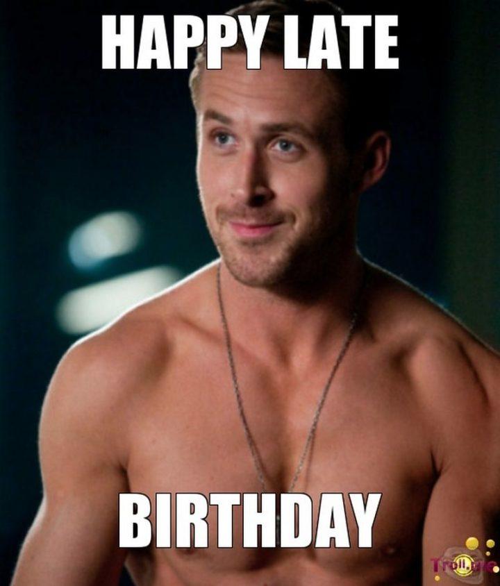"85 Happy Belated Birthday Memes - ""Happy late birthday."""