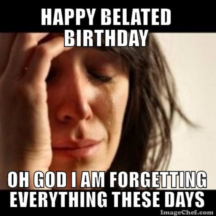 "85 Happy Belated Birthday Memes - ""Happy belated birthday. Oh God I am forgetting everything these day."""