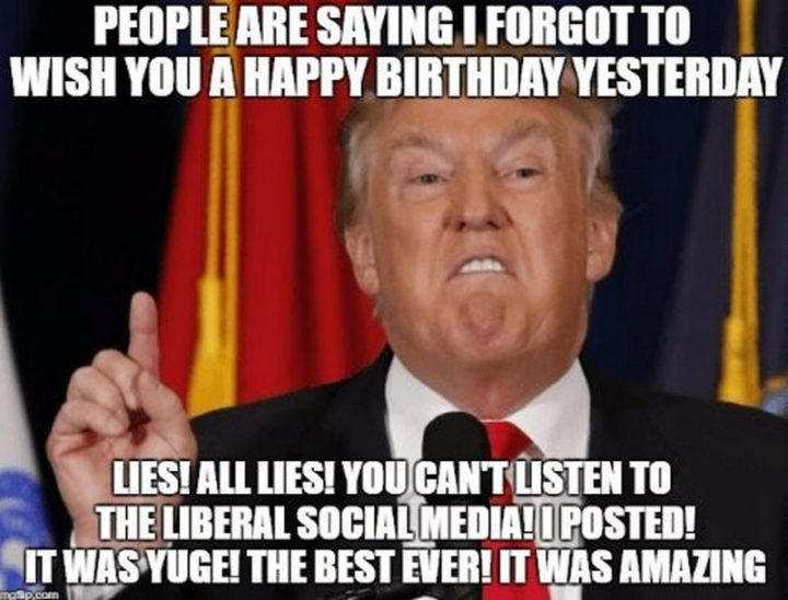 "85 Happy Belated Birthday Memes - ""People are saying I forgot to wish you a happy birthday yesterday. Lies! All lies! You can't listen to the Liberal social media! I posted! It was huge! The best ever! It was amazing."""