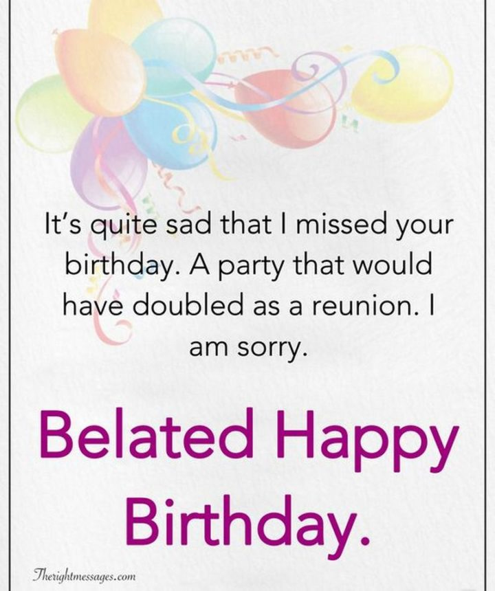 "85 Happy Belated Birthday Memes - ""It's quite sad that I missed your birthday. A party that would have doubled as a reunion. I am sorry. Belated Happy Birthday meme."""