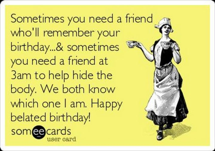 "85 Happy Belated Birthday Memes - ""Sometimes you need a friend who'll remember your birthday & sometimes you need a friend at 3 am to help hide the body. We both know which one I am. Happy belated birthday!"""