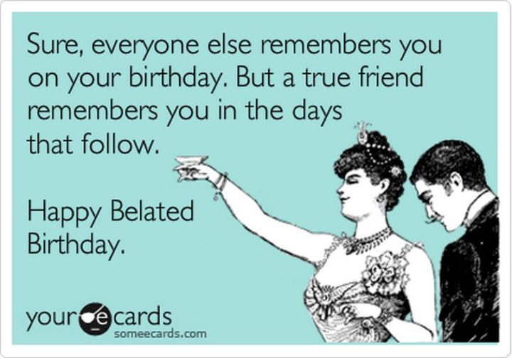"85 Happy Belated Birthday Memes - ""Sure, everyone else remembers you on your birthday. But a true friend remembers you in the days that follow. Happy Belated Birthday."""