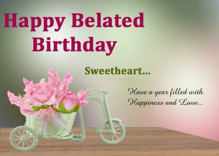 "85 Happy Belated Birthday Memes - ""Happy Belated Birthday Sweetheart...Have a year filled with Happiness and Love..."""
