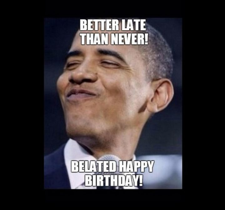 "85 Happy Belated Birthday Memes - ""Better late than never! Belated Happy Birthday!"""